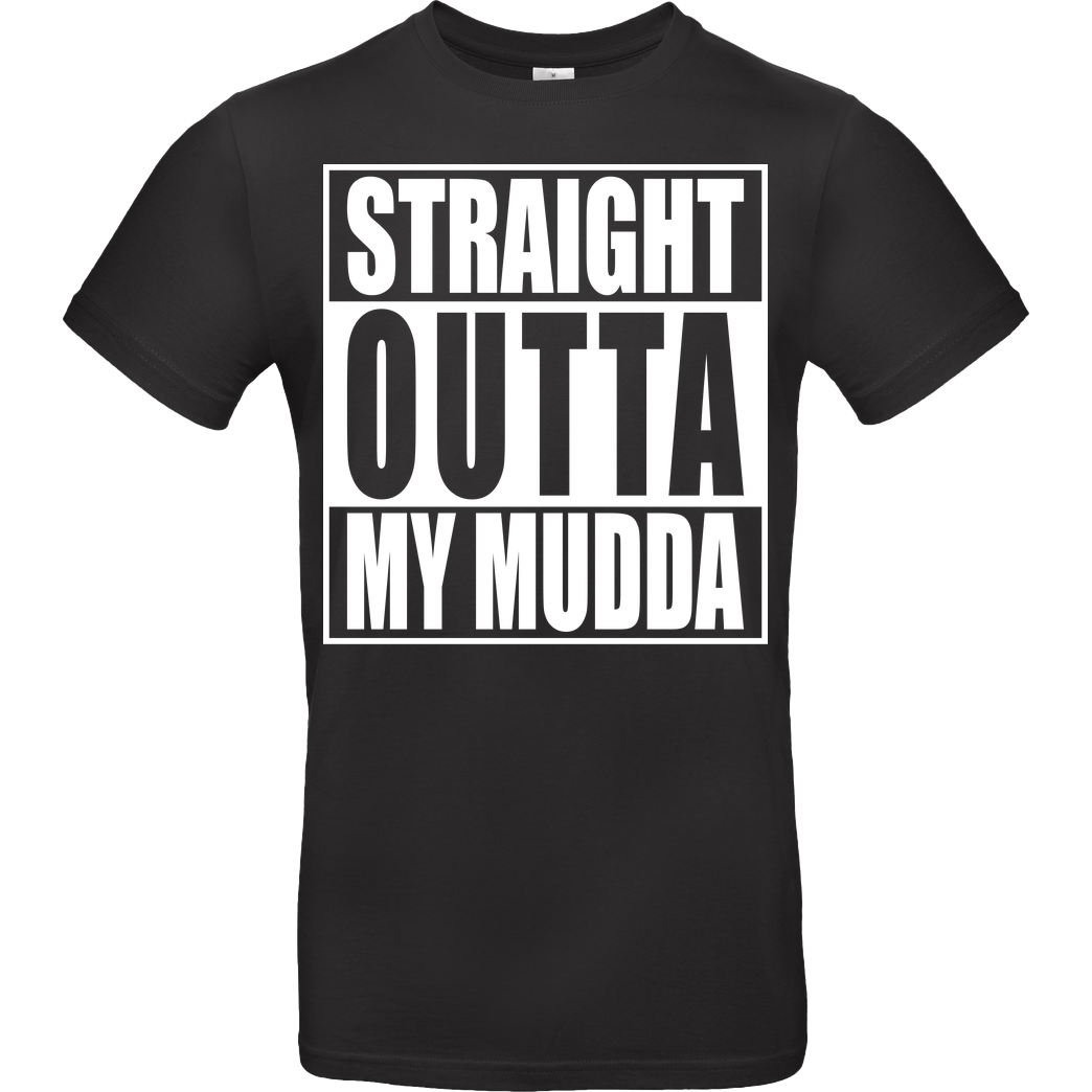 None Straight Outta My Mudda T-Shirt B&C EXACT 190 - Schwarz